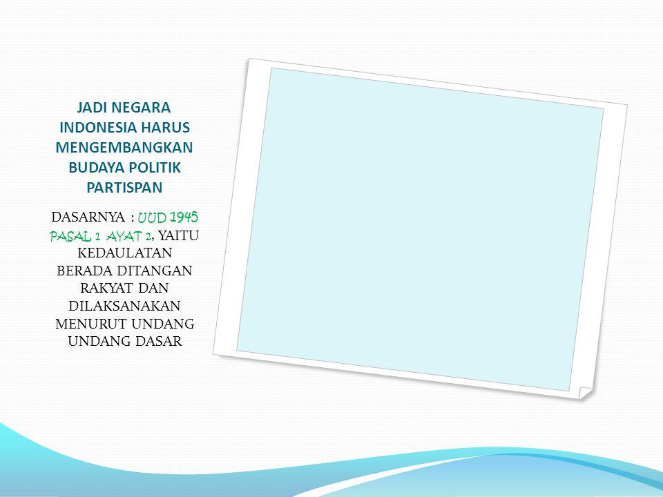 JADI NEGARA INDONESIA HARUS MENGEMBANGKAN BUDAYA POLITIK PARTISPAN