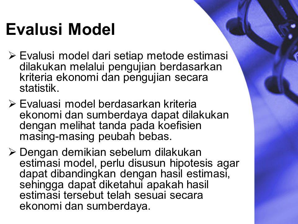 Evalusi Model Evalusi model dari setiap metode estimasi dilakukan melalui pengujian berdasarkan kriteria ekonomi dan pengujian secara statistik.