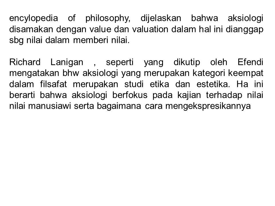 encylopedia of philosophy, dijelaskan bahwa aksiologi disamakan dengan value dan valuation dalam hal ini dianggap sbg nilai dalam memberi nilai.