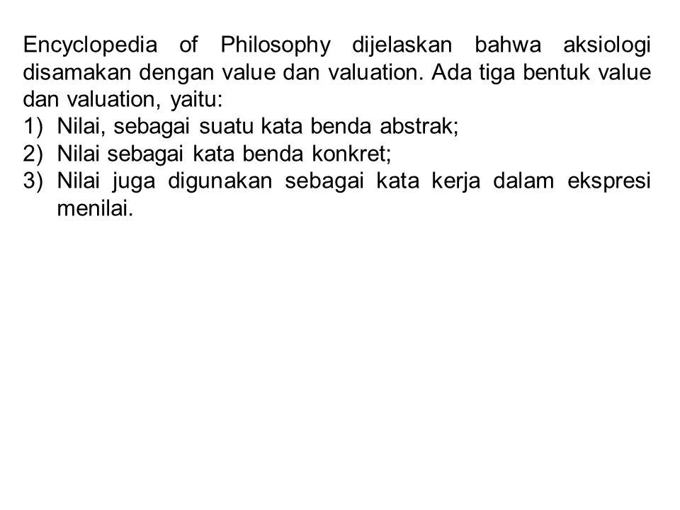 Encyclopedia of Philosophy dijelaskan bahwa aksiologi disamakan dengan value dan valuation. Ada tiga bentuk value dan valuation, yaitu: