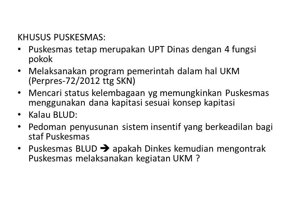 KHUSUS PUSKESMAS: Puskesmas tetap merupakan UPT Dinas dengan 4 fungsi pokok. Melaksanakan program pemerintah dalam hal UKM (Perpres-72/2012 ttg SKN)