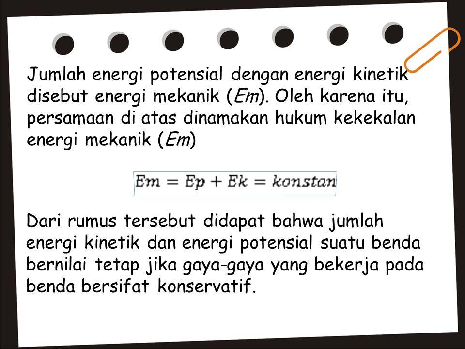 Jumlah energi potensial dengan energi kinetik disebut energi mekanik (Em). Oleh karena itu, persamaan di atas dinamakan hukum kekekalan energi mekanik (Em)