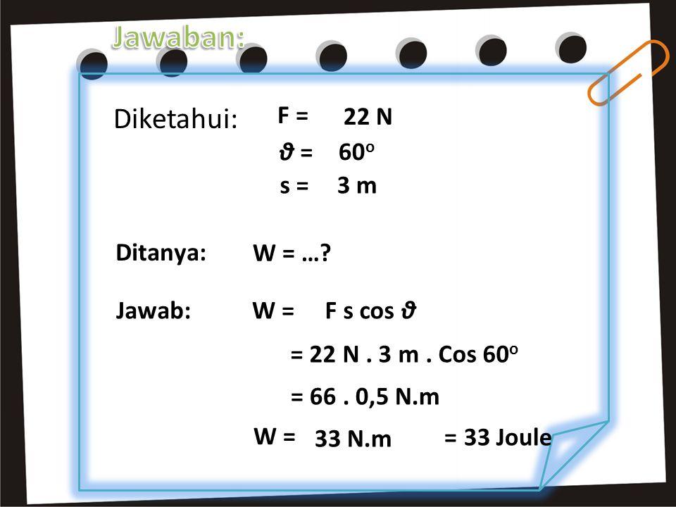 Jawaban: Diketahui: F = 22 N θ = 60o s = 3 m Ditanya: W = … W =