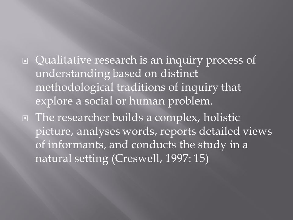 Qualitative research is an inquiry process of understanding based on distinct methodological traditions of inquiry that explore a social or human problem.