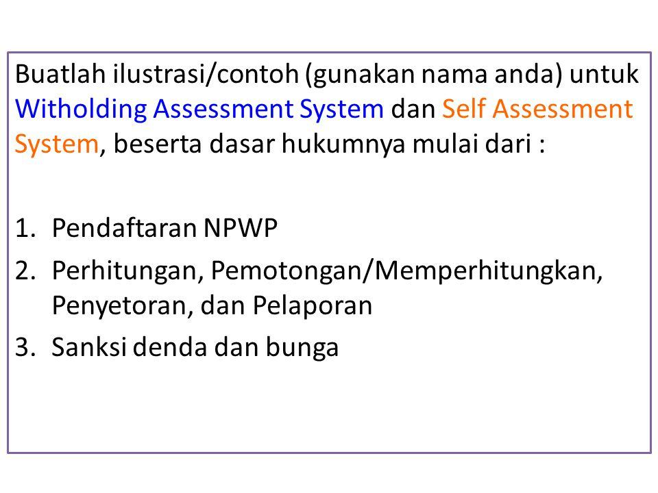 Buatlah ilustrasi/contoh (gunakan nama anda) untuk Witholding Assessment System dan Self Assessment System, beserta dasar hukumnya mulai dari :
