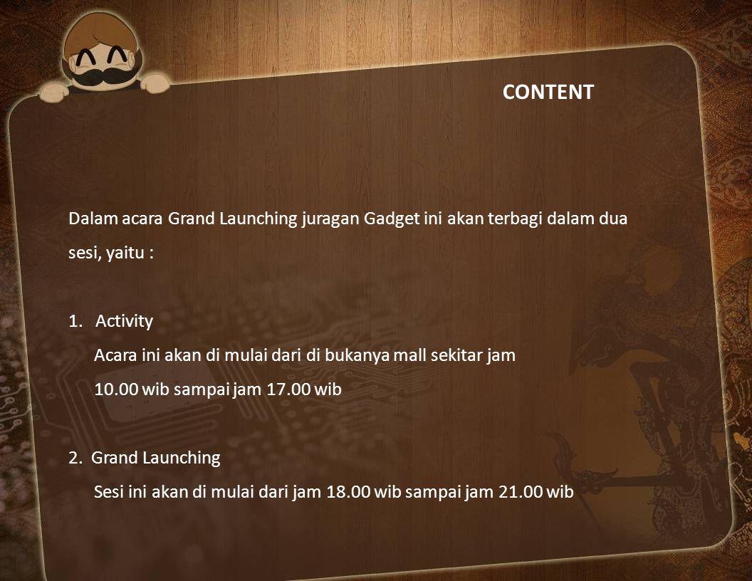 CONTENT Dalam acara Grand Launching juragan Gadget ini akan terbagi dalam dua. sesi, yaitu : Activity.