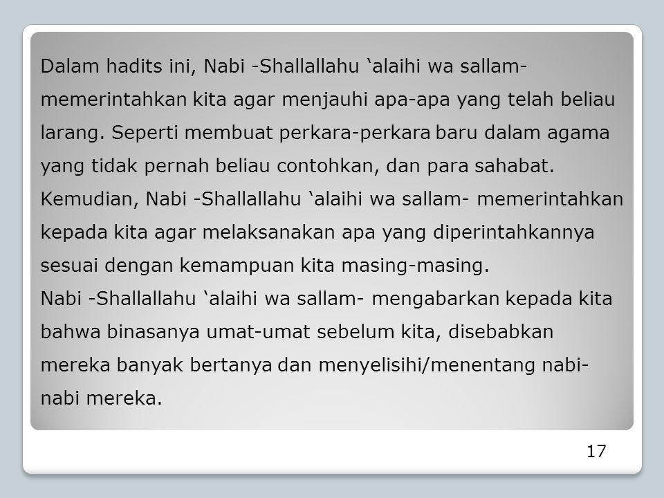 Dalam hadits ini, Nabi -Shallallahu 'alaihi wa sallam- memerintahkan kita agar menjauhi apa-apa yang telah beliau larang. Seperti membuat perkara-perkara baru dalam agama yang tidak pernah beliau contohkan, dan para sahabat. Kemudian, Nabi -Shallallahu 'alaihi wa sallam- memerintahkan kepada kita agar melaksanakan apa yang diperintahkannya sesuai dengan kemampuan kita masing-masing.