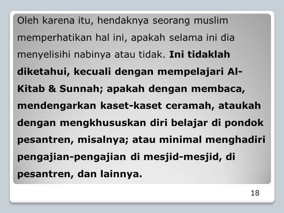 Oleh karena itu, hendaknya seorang muslim memperhatikan hal ini, apakah selama ini dia menyelisihi nabinya atau tidak. Ini tidaklah diketahui, kecuali dengan mempelajari Al-Kitab & Sunnah; apakah dengan membaca, mendengarkan kaset-kaset ceramah, ataukah dengan mengkhususkan diri belajar di pondok pesantren, misalnya; atau minimal menghadiri pengajian-pengajian di mesjid-mesjid, di pesantren, dan lainnya.