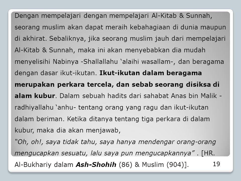 Dengan mempelajari dengan mempelajari Al-Kitab & Sunnah, seorang muslim akan dapat meraih kebahagiaan di dunia maupun di akhirat. Sebaliknya, jika seorang muslim jauh dari mempelajari Al-Kitab & Sunnah, maka ini akan menyebabkan dia mudah menyelisihi Nabinya -Shallallahu 'alaihi wasallam-, dan beragama dengan dasar ikut-ikutan. Ikut-ikutan dalam beragama merupakan perkara tercela, dan sebab seorang disiksa di alam kubur. Dalam sebuah hadits dari sahabat Anas bin Malik -radhiyallahu 'anhu- tentang orang yang ragu dan ikut-ikutan dalam beriman. Ketika ditanya tentang tiga perkara di dalam kubur, maka dia akan menjawab,