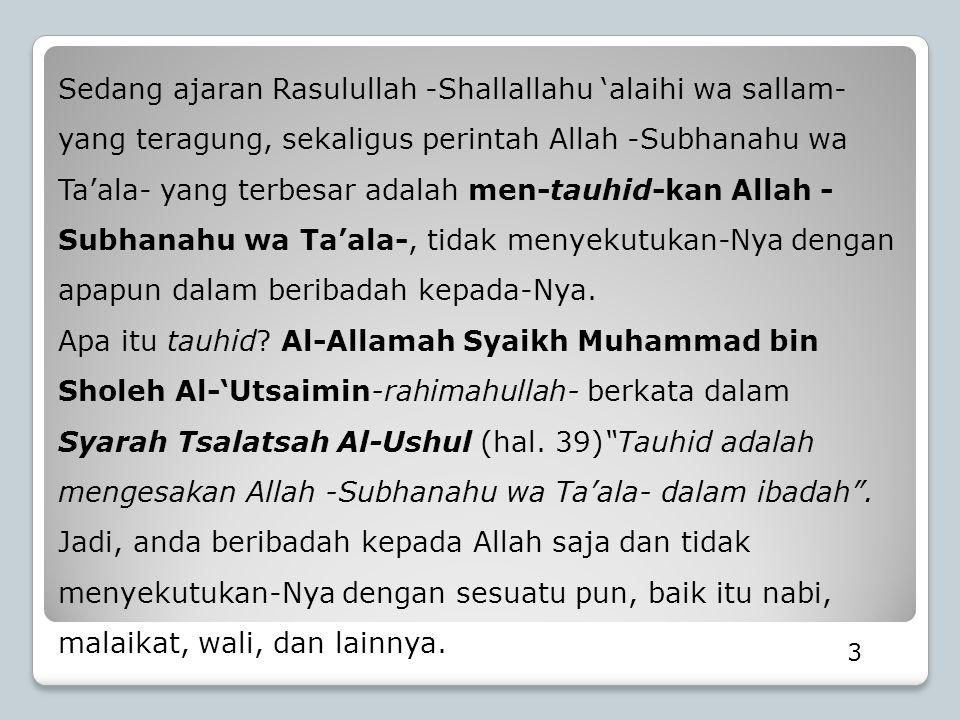 Sedang ajaran Rasulullah -Shallallahu 'alaihi wa sallam- yang teragung, sekaligus perintah Allah -Subhanahu wa Ta'ala- yang terbesar adalah men-tauhid-kan Allah -Subhanahu wa Ta'ala-, tidak menyekutukan-Nya dengan apapun dalam beribadah kepada-Nya.