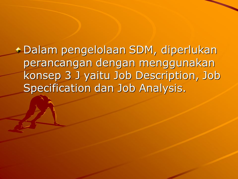 Dalam pengelolaan SDM, diperlukan perancangan dengan menggunakan konsep 3 J yaitu Job Description, Job Specification dan Job Analysis.