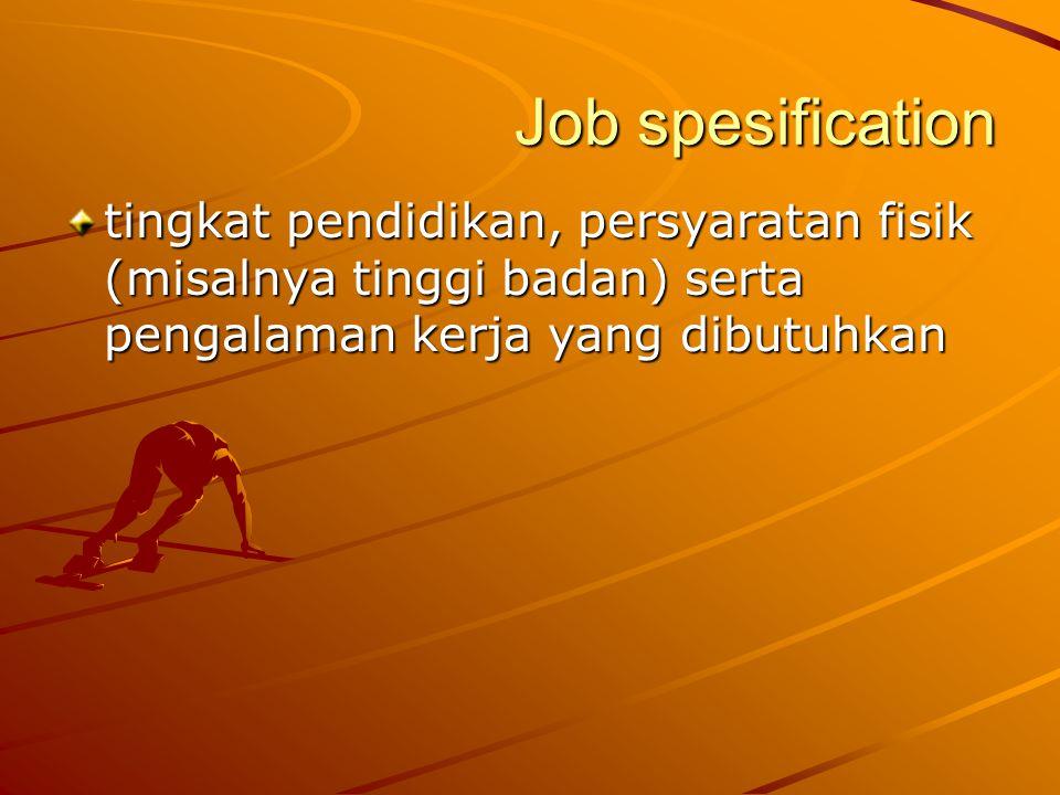 Job spesification tingkat pendidikan, persyaratan fisik (misalnya tinggi badan) serta pengalaman kerja yang dibutuhkan.