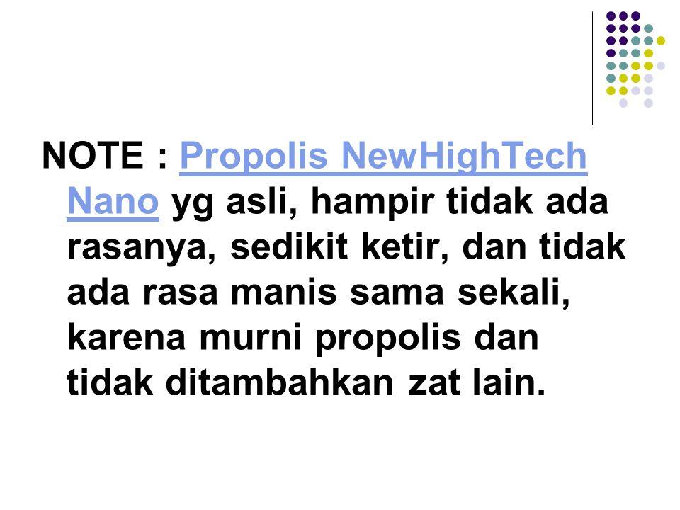 NOTE : Propolis NewHighTech Nano yg asli, hampir tidak ada rasanya, sedikit ketir, dan tidak ada rasa manis sama sekali, karena murni propolis dan tidak ditambahkan zat lain.