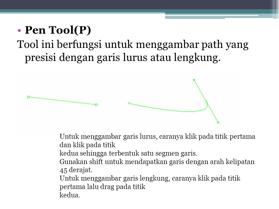 Pen Tool(P) Tool ini berfungsi untuk menggambar path yang presisi dengan garis lurus atau lengkung.