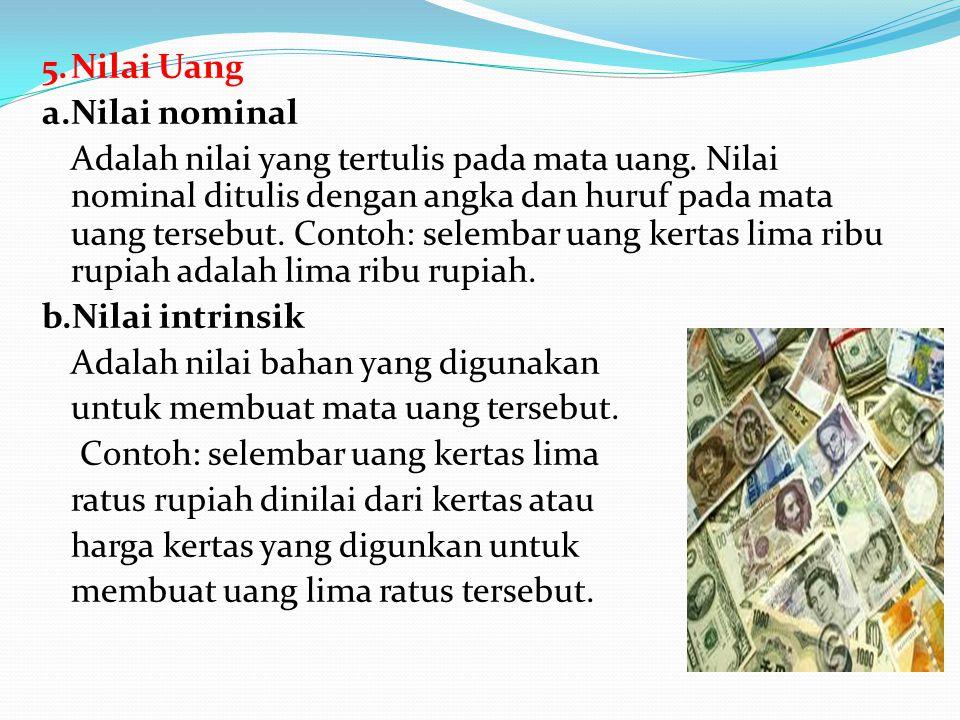 5. Nilai Uang a. Nilai nominal Adalah nilai yang tertulis pada mata uang.