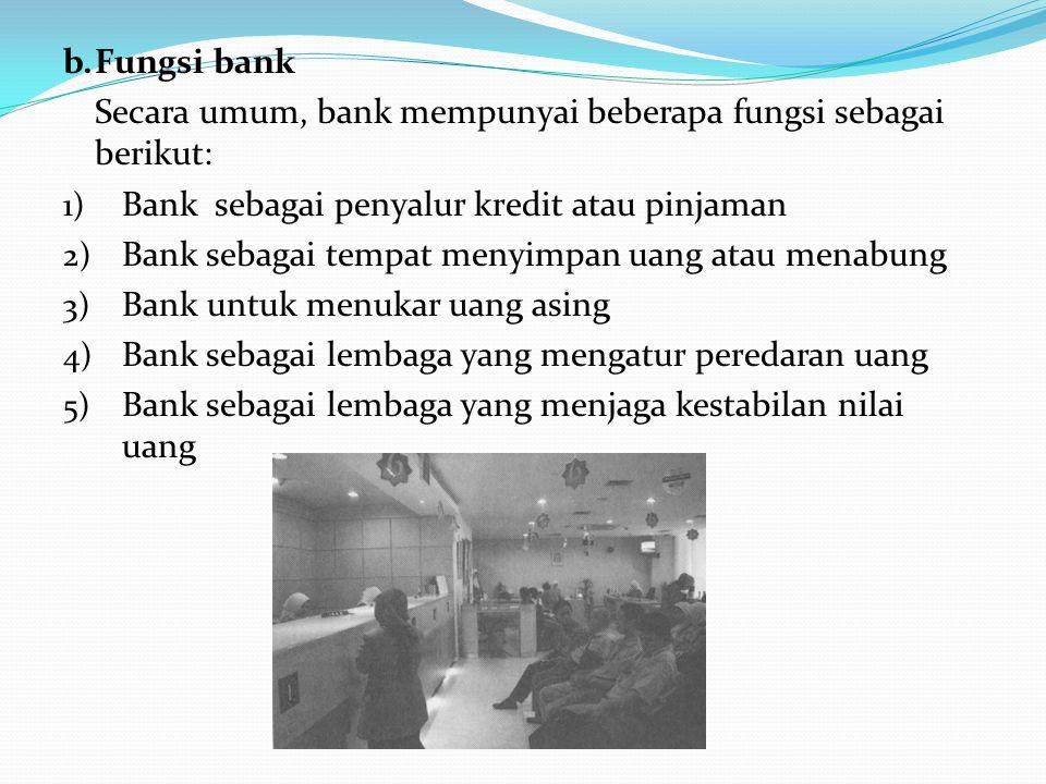 b. Fungsi bank Secara umum, bank mempunyai beberapa fungsi sebagai berikut: Bank sebagai penyalur kredit atau pinjaman.