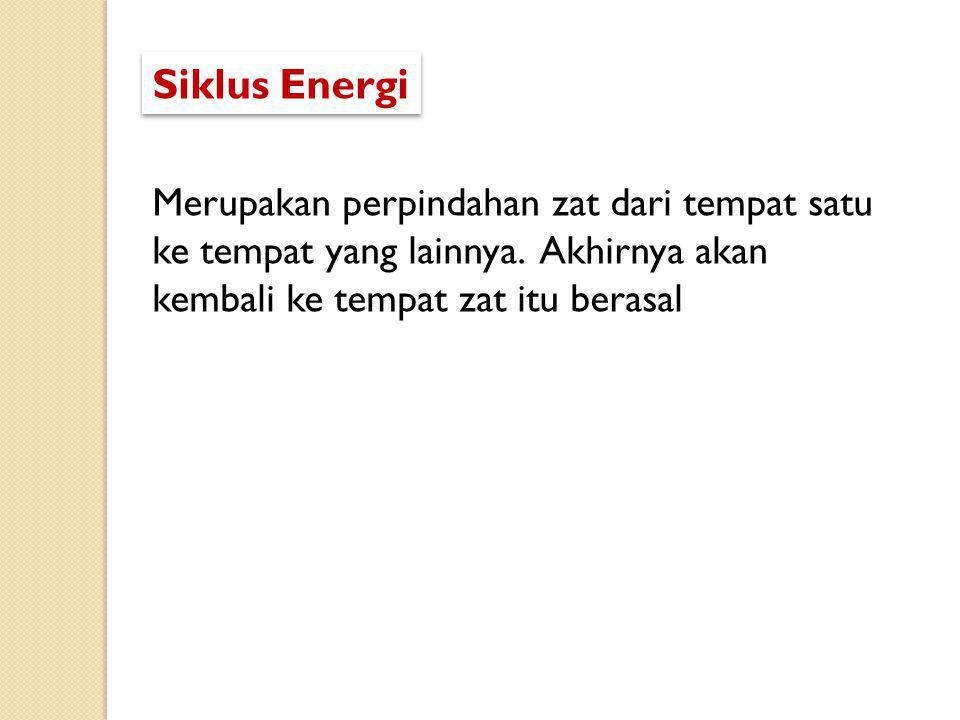 Siklus Energi Merupakan perpindahan zat dari tempat satu ke tempat yang lainnya.