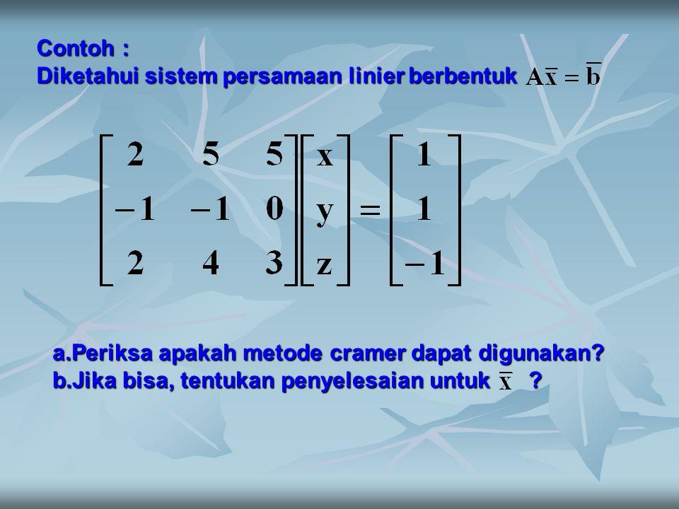 Contoh : Diketahui sistem persamaan linier berbentuk. Periksa apakah metode cramer dapat digunakan