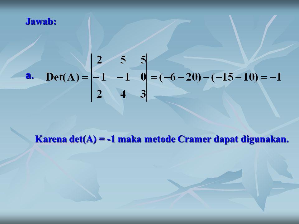 Jawab: a. Karena det(A) = -1 maka metode Cramer dapat digunakan.