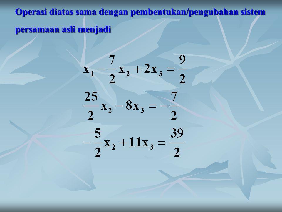 Operasi diatas sama dengan pembentukan/pengubahan sistem persamaan asli menjadi