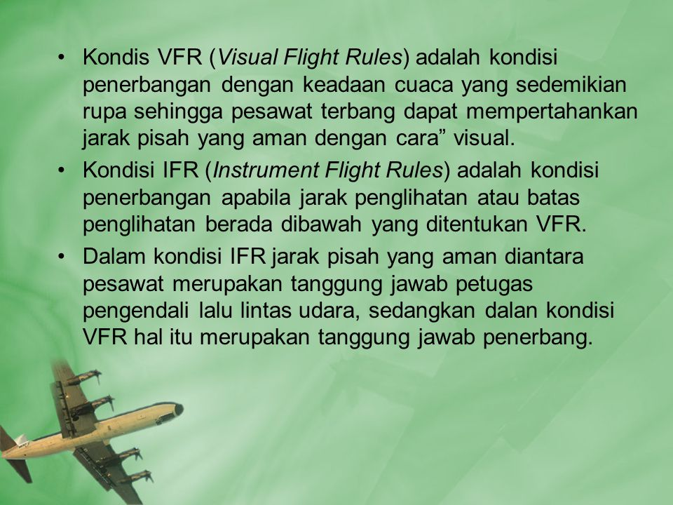 Kondis VFR (Visual Flight Rules) adalah kondisi penerbangan dengan keadaan cuaca yang sedemikian rupa sehingga pesawat terbang dapat mempertahankan jarak pisah yang aman dengan cara visual.