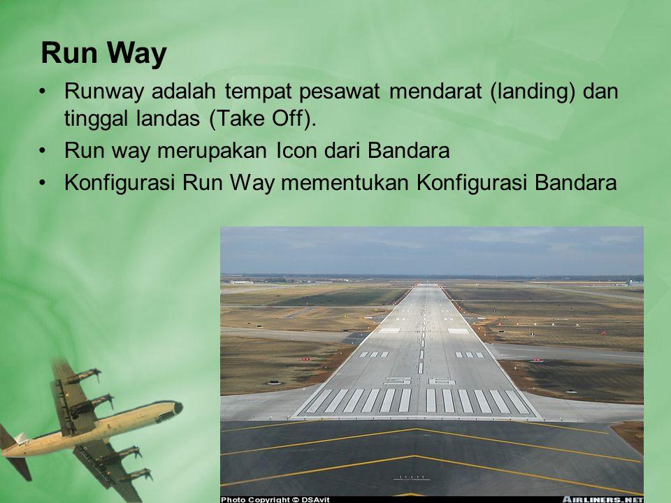 Run Way Runway adalah tempat pesawat mendarat (landing) dan tinggal landas (Take Off). Run way merupakan Icon dari Bandara.