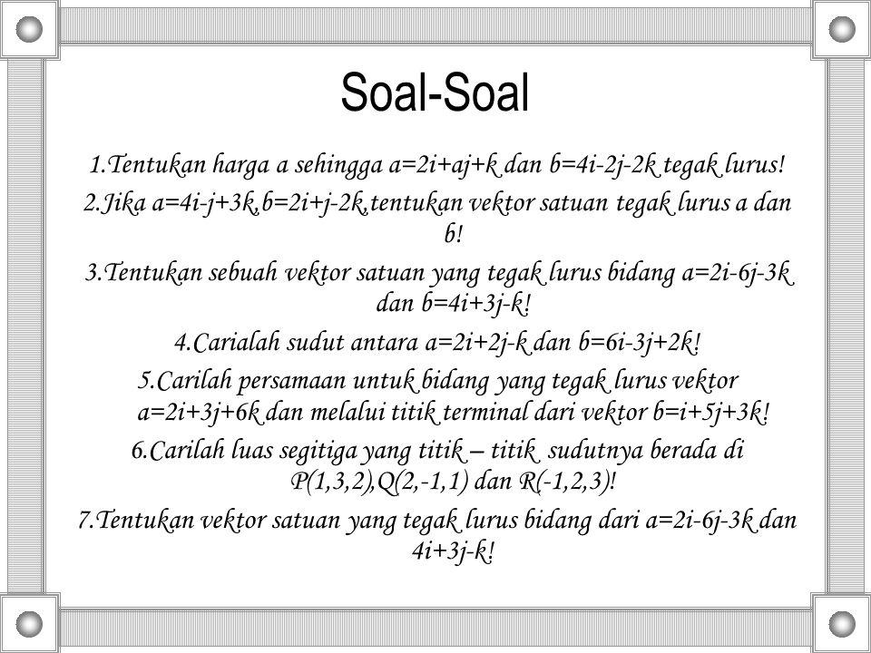Soal-Soal 1.Tentukan harga a sehingga a=2i+aj+k dan b=4i-2j-2k tegak lurus! 2.Jika a=4i-j+3k,b=2i+j-2k,tentukan vektor satuan tegak lurus a dan b!