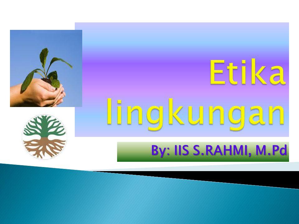Etika lingkungan 2 By: IIS S.RAHMI, M.Pd