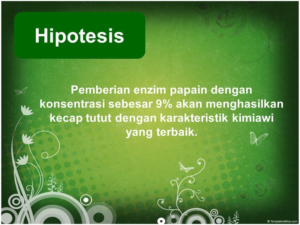 Hipotesis Pemberian enzim papain dengan konsentrasi sebesar 9% akan menghasilkan kecap tutut dengan karakteristik kimiawi yang terbaik.