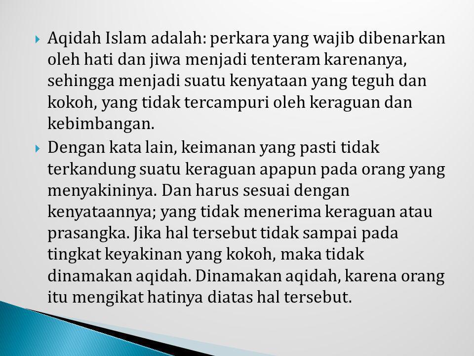 Aqidah Islam adalah: perkara yang wajib dibenarkan oleh hati dan jiwa menjadi tenteram karenanya, sehingga menjadi suatu kenyataan yang teguh dan kokoh, yang tidak tercampuri oleh keraguan dan kebimbangan.