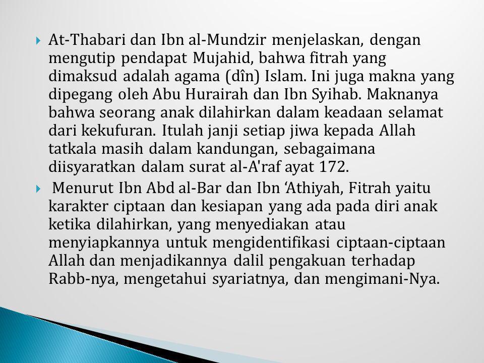 At-Thabari dan Ibn al-Mundzir menjelaskan, dengan mengutip pendapat Mujahid, bahwa fitrah yang dimaksud adalah agama (dîn) Islam. Ini juga makna yang dipegang oleh Abu Hurairah dan Ibn Syihab. Maknanya bahwa seorang anak dilahirkan dalam keadaan selamat dari kekufuran. Itulah janji setiap jiwa kepada Allah tatkala masih dalam kandungan, sebagaimana diisyaratkan dalam surat al-A raf ayat 172.