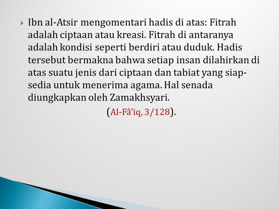 Ibn al-Atsir mengomentari hadis di atas: Fitrah adalah ciptaan atau kreasi. Fitrah di antaranya adalah kondisi seperti berdiri atau duduk. Hadis tersebut bermakna bahwa setiap insan dilahirkan di atas suatu jenis dari ciptaan dan tabiat yang siap- sedia untuk menerima agama. Hal senada diungkapkan oleh Zamakhsyari.