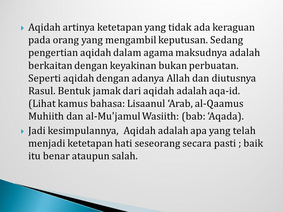 Aqidah artinya ketetapan yang tidak ada keraguan pada orang yang mengambil keputusan. Sedang pengertian aqidah dalam agama maksudnya adalah berkaitan dengan keyakinan bukan perbuatan. Seperti aqidah dengan adanya Allah dan diutusnya Rasul. Bentuk jamak dari aqidah adalah aqa-id. (Lihat kamus bahasa: Lisaanul 'Arab, al-Qaamus Muhiith dan al-Mu jamul Wasiith: (bab: 'Aqada).