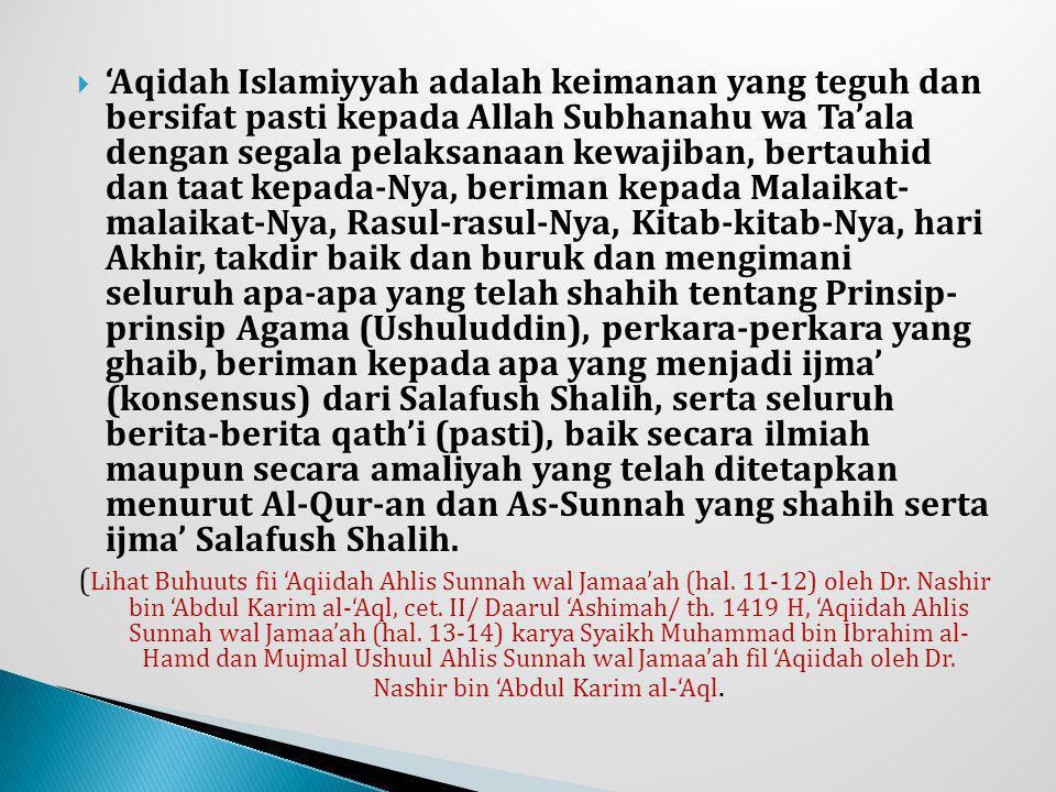'Aqidah Islamiyyah adalah keimanan yang teguh dan bersifat pasti kepada Allah Subhanahu wa Ta'ala dengan segala pelaksanaan kewajiban, bertauhid dan taat kepada-Nya, beriman kepada Malaikat- malaikat-Nya, Rasul-rasul-Nya, Kitab-kitab-Nya, hari Akhir, takdir baik dan buruk dan mengimani seluruh apa-apa yang telah shahih tentang Prinsip- prinsip Agama (Ushuluddin), perkara-perkara yang ghaib, beriman kepada apa yang menjadi ijma' (konsensus) dari Salafush Shalih, serta seluruh berita-berita qath'i (pasti), baik secara ilmiah maupun secara amaliyah yang telah ditetapkan menurut Al-Qur-an dan As-Sunnah yang shahih serta ijma' Salafush Shalih.