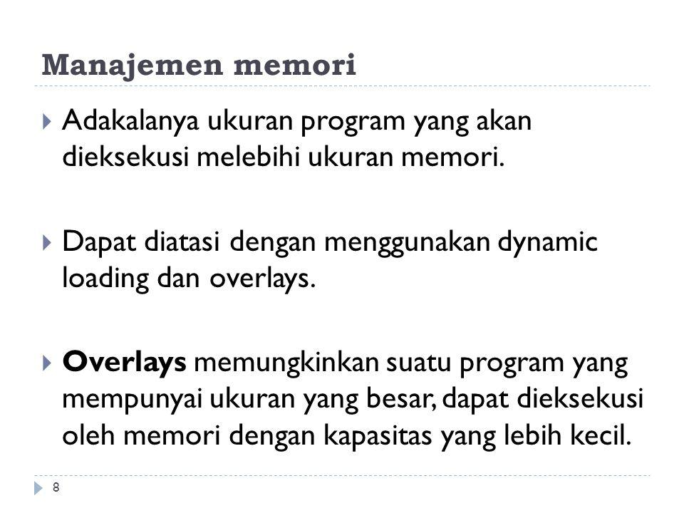 Manajemen memori Adakalanya ukuran program yang akan dieksekusi melebihi ukuran memori.