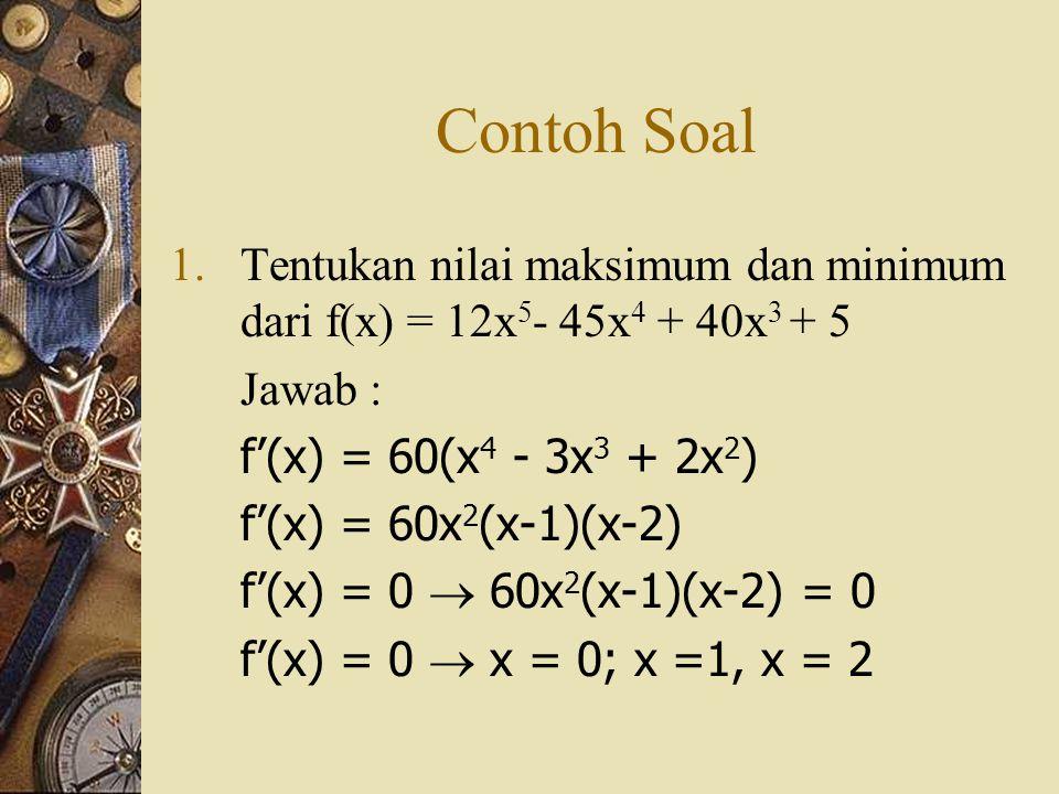 Contoh Soal Tentukan nilai maksimum dan minimum dari f(x) = 12x5- 45x4 + 40x3 + 5. Jawab : f'(x) = 60(x4 - 3x3 + 2x2)