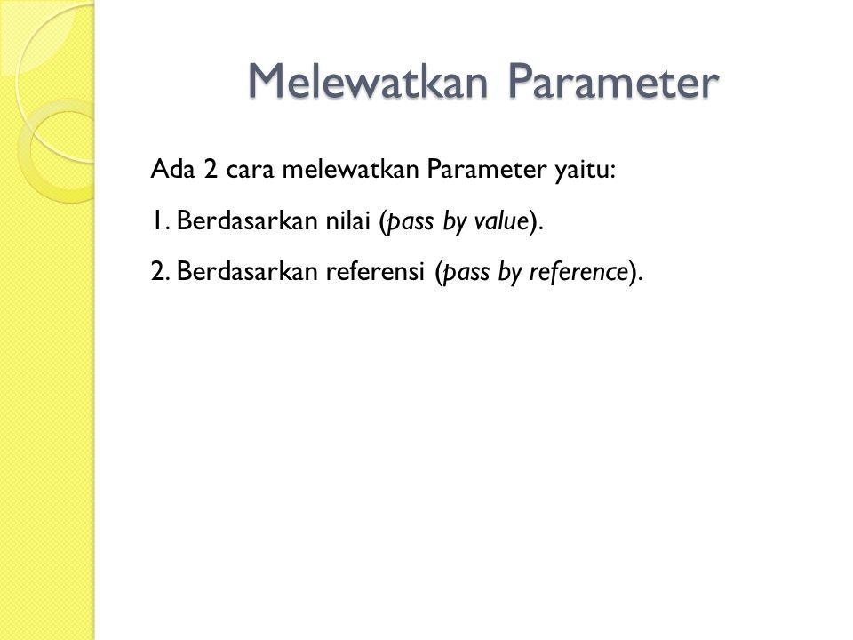 Melewatkan Parameter Ada 2 cara melewatkan Parameter yaitu: 1.