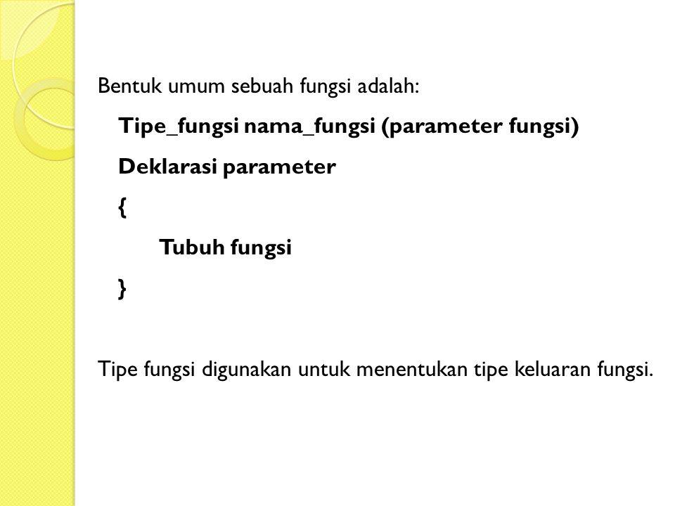 Bentuk umum sebuah fungsi adalah: Tipe_fungsi nama_fungsi (parameter fungsi) Deklarasi parameter { Tubuh fungsi } Tipe fungsi digunakan untuk menentukan tipe keluaran fungsi.