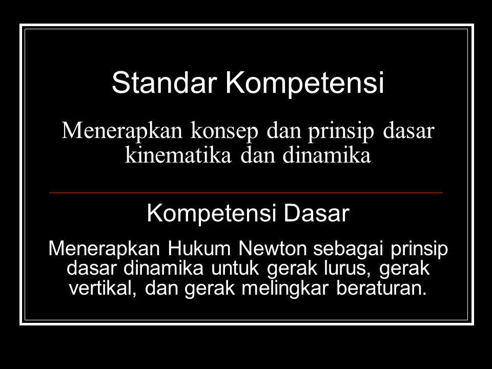 Standar Kompetensi Menerapkan konsep dan prinsip dasar kinematika dan dinamika