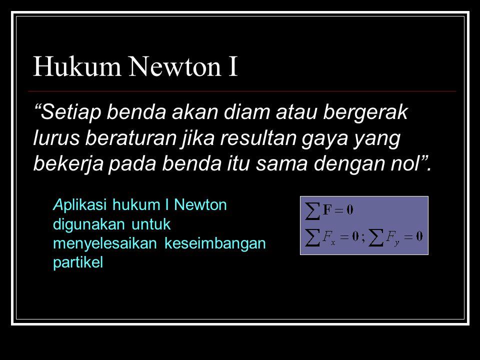 Hukum Newton I Setiap benda akan diam atau bergerak lurus beraturan jika resultan gaya yang bekerja pada benda itu sama dengan nol .