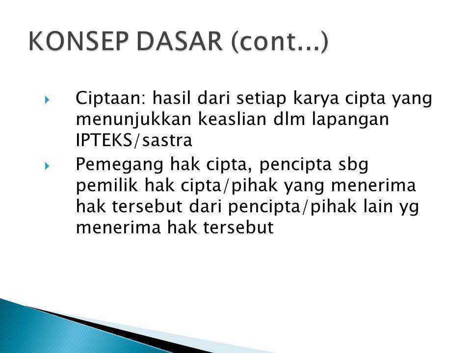 KONSEP DASAR (cont...) Ciptaan: hasil dari setiap karya cipta yang menunjukkan keaslian dlm lapangan IPTEKS/sastra.
