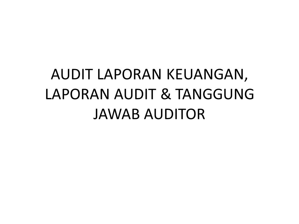 AUDIT LAPORAN KEUANGAN, LAPORAN AUDIT & TANGGUNG JAWAB AUDITOR
