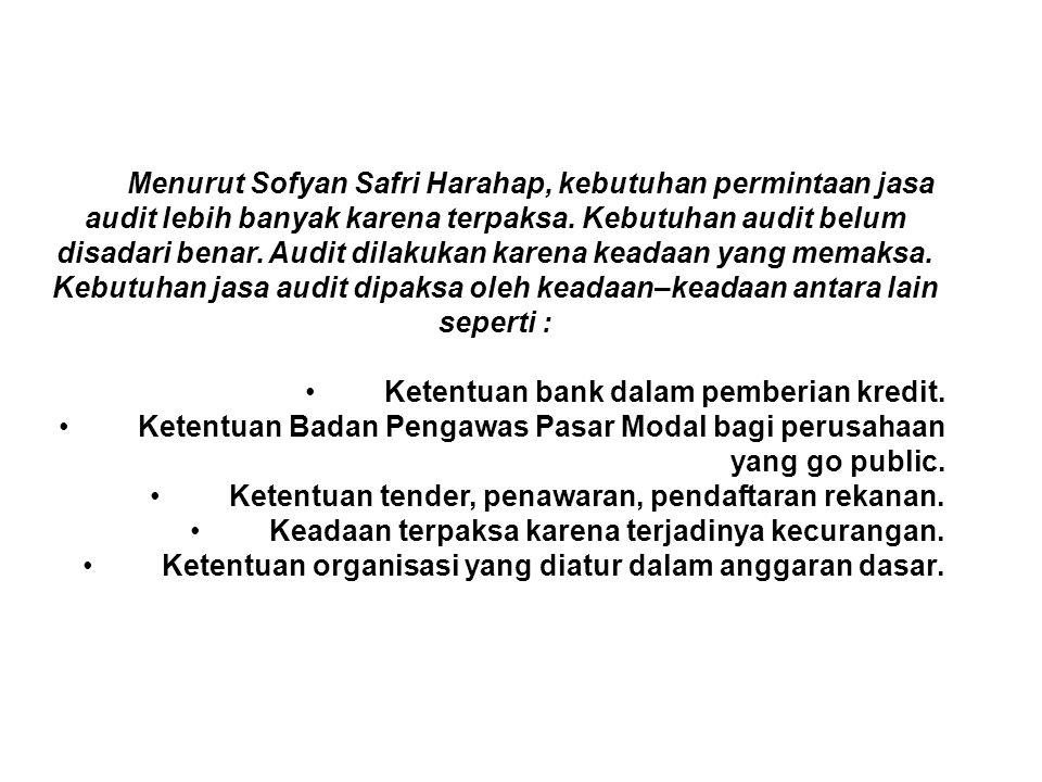 Menurut Sofyan Safri Harahap, kebutuhan permintaan jasa audit lebih banyak karena terpaksa. Kebutuhan audit belum disadari benar. Audit dilakukan karena keadaan yang memaksa. Kebutuhan jasa audit dipaksa oleh keadaan–keadaan antara lain seperti :