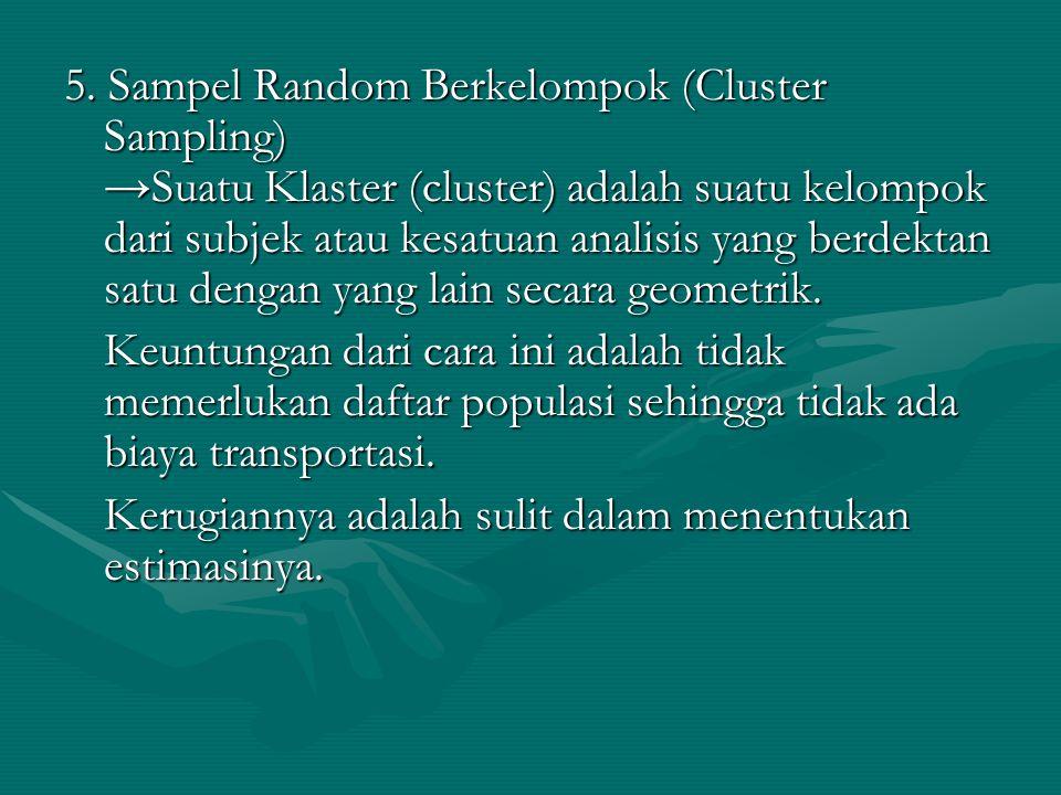 5. Sampel Random Berkelompok (Cluster Sampling) →Suatu Klaster (cluster) adalah suatu kelompok dari subjek atau kesatuan analisis yang berdektan satu dengan yang lain secara geometrik.