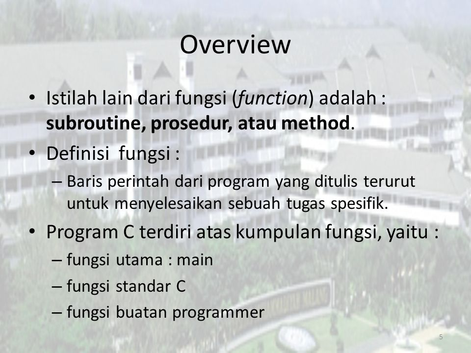 Overview Istilah lain dari fungsi (function) adalah : subroutine, prosedur, atau method. Definisi fungsi :