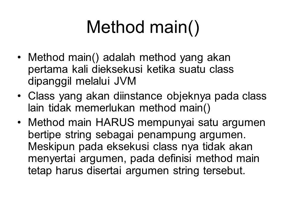 Method main() Method main() adalah method yang akan pertama kali dieksekusi ketika suatu class dipanggil melalui JVM.