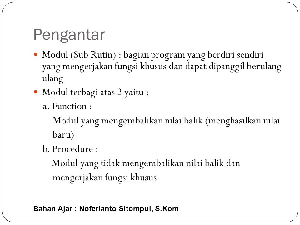 Pengantar Modul (Sub Rutin) : bagian program yang berdiri sendiri yang mengerjakan fungsi khusus dan dapat dipanggil berulang ulang.