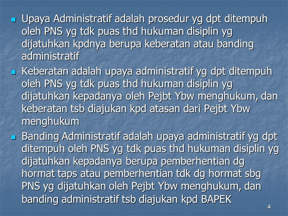 Upaya Administratif adalah prosedur yg dpt ditempuh oleh PNS yg tdk puas thd hukuman disiplin yg dijatuhkan kpdnya berupa keberatan atau banding administratif