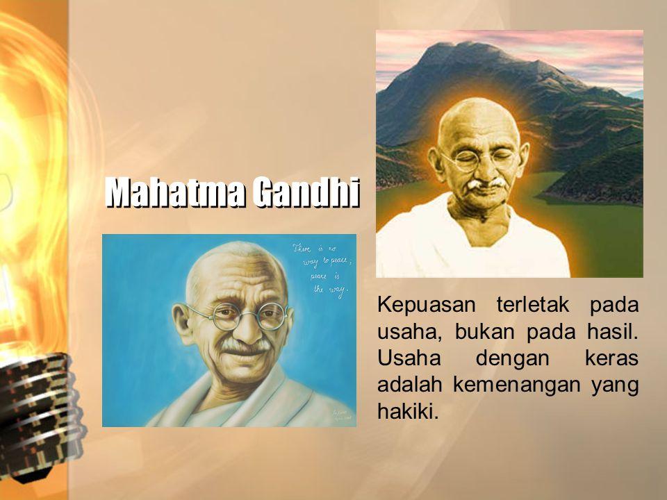 Mahatma Gandhi Kepuasan terletak pada usaha, bukan pada hasil.