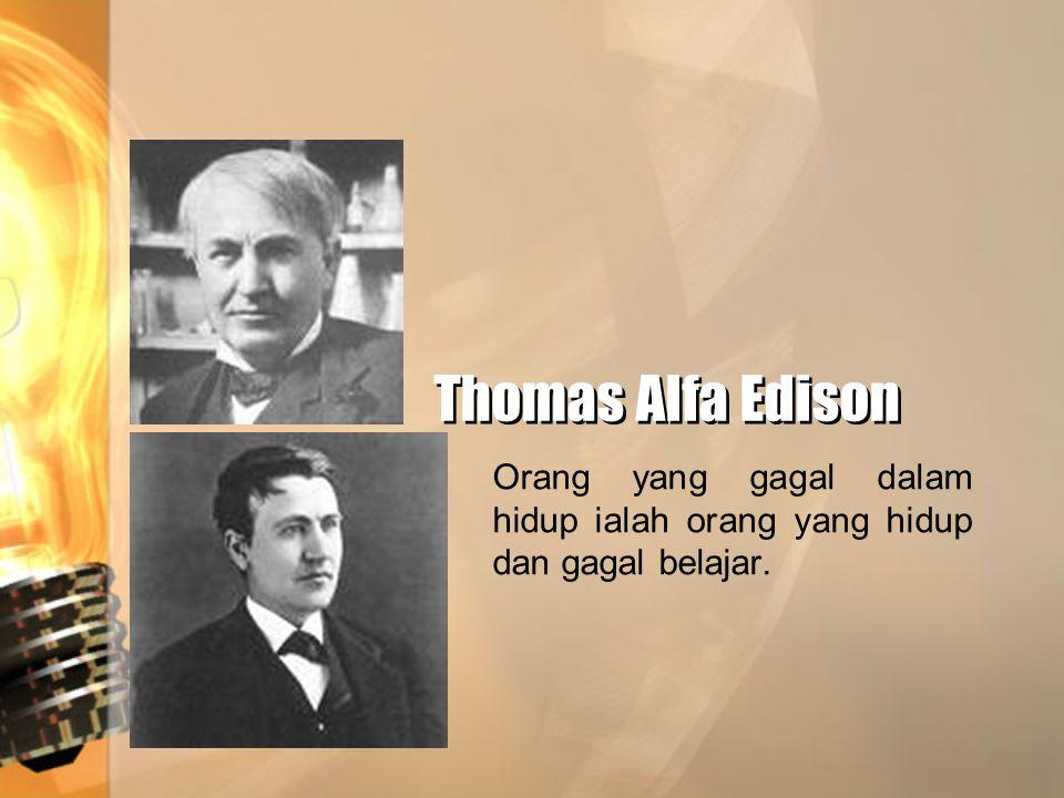 Thomas Alfa Edison Orang yang gagal dalam hidup ialah orang yang hidup dan gagal belajar.